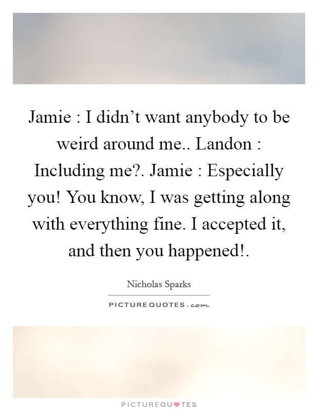 Jamie : I didn't want anybody to be weird around me.. Landon : Including me?. Jamie : Especially you! You know, I was getting along with everything fine. I accepted it, and then you happened! Picture Quote #1