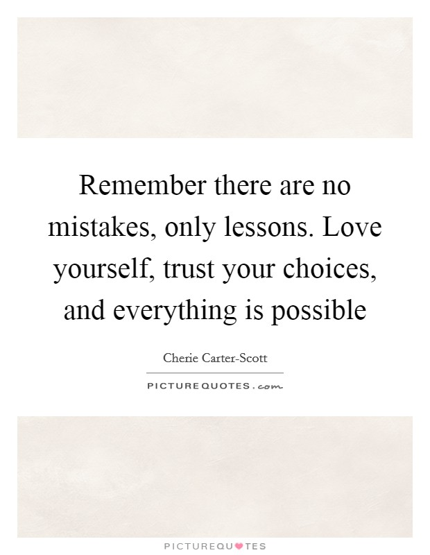 Remember there are no mistakes, only lessons. Love yourself, trust your choices, and everything is possible Picture Quote #1