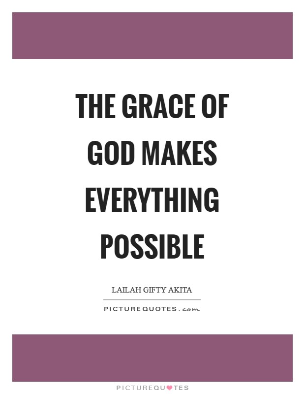 The grace of God makes everything possible Picture Quote #1