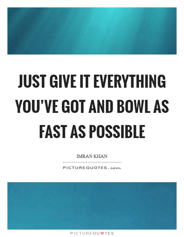 Just give it everything you've got and bowl as fast as possible Picture Quote #1
