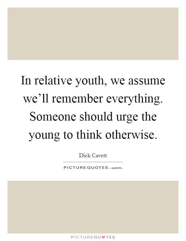 In relative youth, we assume we'll remember everything. Someone should urge the young to think otherwise Picture Quote #1
