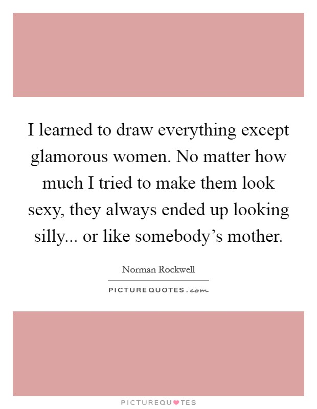 I learned to draw everything except glamorous women. No matter how much I tried to make them look sexy, they always ended up looking silly... or like somebody's mother. Picture Quote #1