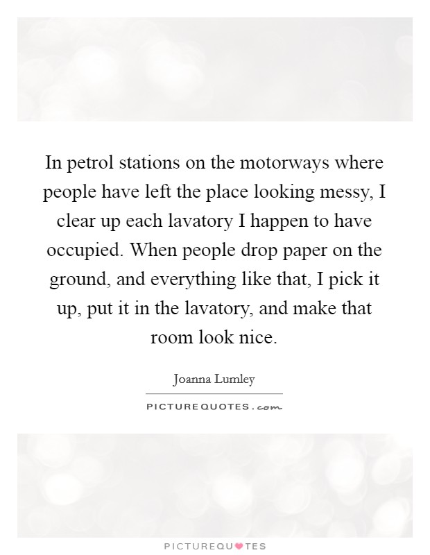 In petrol stations on the motorways where people have left the place looking messy, I clear up each lavatory I happen to have occupied. When people drop paper on the ground, and everything like that, I pick it up, put it in the lavatory, and make that room look nice. Picture Quote #1