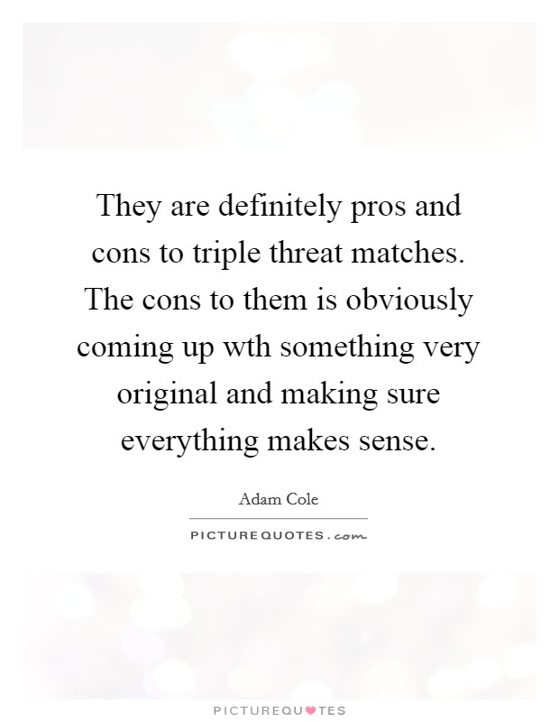 They are definitely pros and cons to triple threat matches. The cons to them is obviously coming up wth something very original and making sure everything makes sense. Picture Quote #1