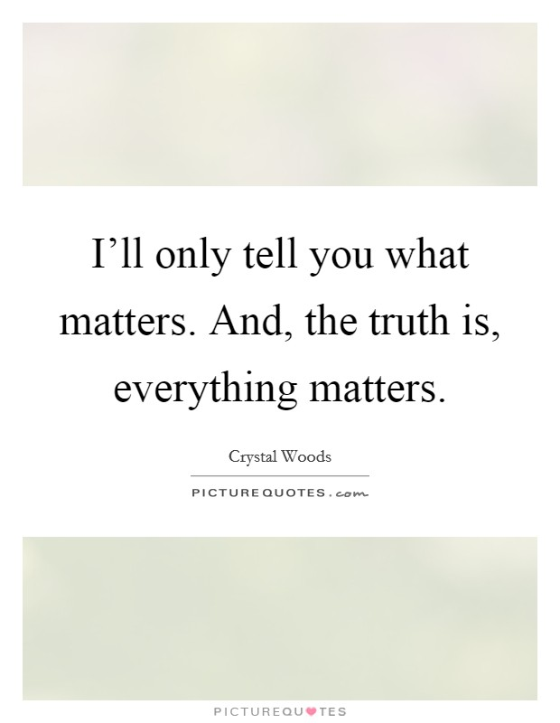 I'll only tell you what matters. And, the truth is, everything matters Picture Quote #1