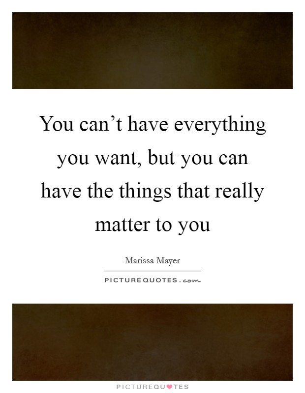 You can't have everything you want, but you can have the things that really matter to you Picture Quote #1