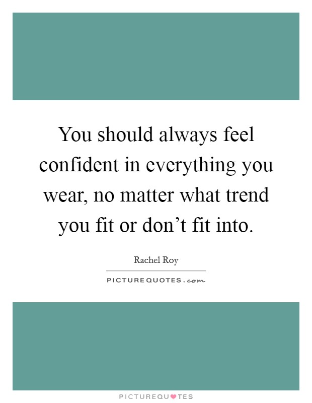 You should always feel confident in everything you wear, no matter what trend you fit or don't fit into Picture Quote #1