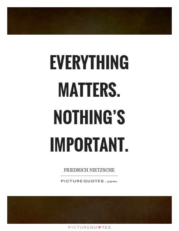 Everything matters. Nothing's important Picture Quote #1