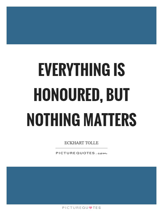 Everything is honoured, but nothing matters Picture Quote #1