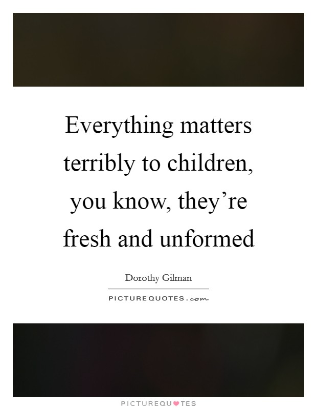 Everything matters terribly to children, you know, they're fresh and unformed Picture Quote #1