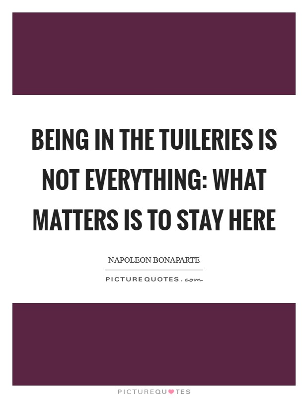 Being in the Tuileries is not everything: what matters is to stay here Picture Quote #1
