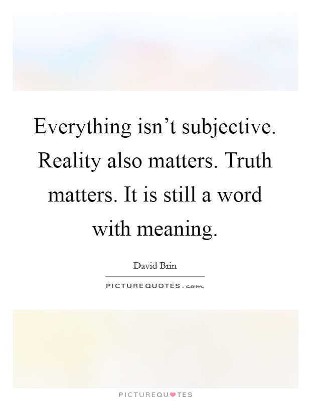Everything isn't subjective. Reality also matters. Truth matters. It is still a word with meaning Picture Quote #1