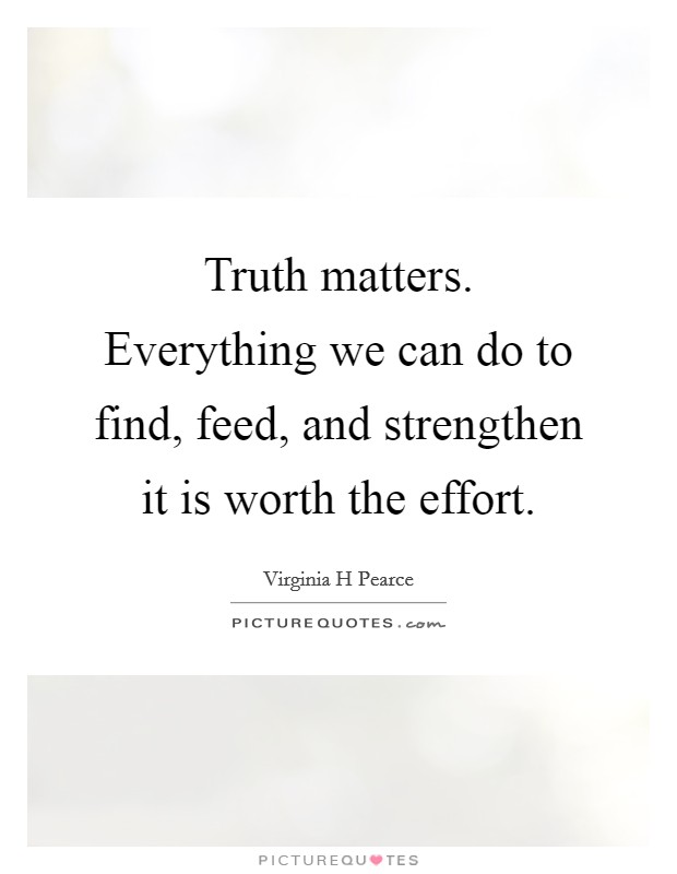 Truth matters. Everything we can do to find, feed, and strengthen it is worth the effort. Picture Quote #1