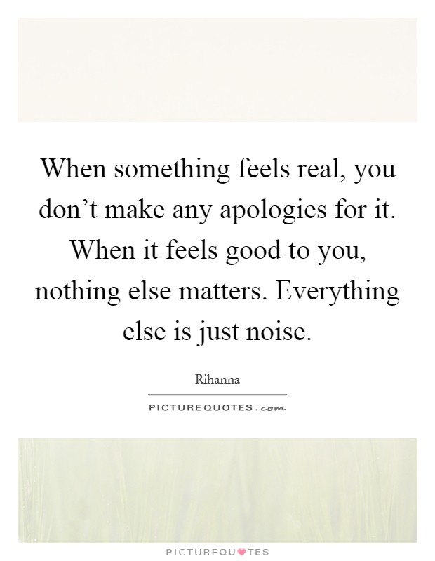 When something feels real, you don't make any apologies ...
