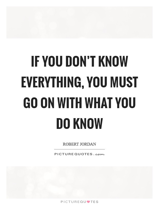 If you don't know everything, you must go on with what you do know Picture Quote #1