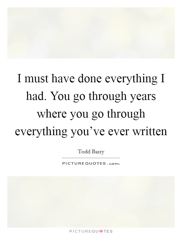 I must have done everything I had. You go through years where you go through everything you've ever written Picture Quote #1