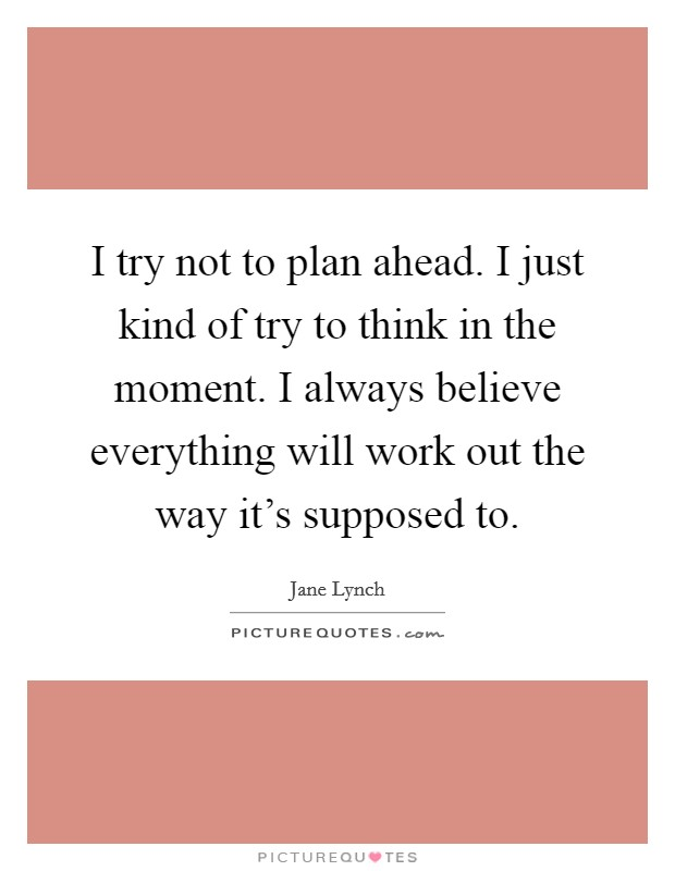 I try not to plan ahead. I just kind of try to think in the moment. I always believe everything will work out the way it's supposed to. Picture Quote #1