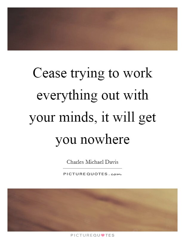 Cease trying to work everything out with your minds, it will get you nowhere Picture Quote #1