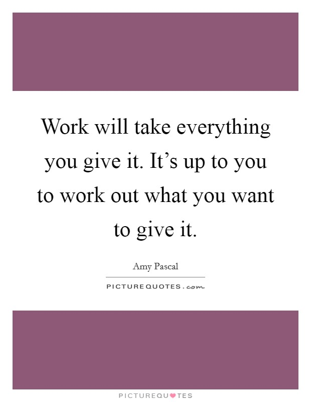 Work will take everything you give it. It's up to you to work out what you want to give it Picture Quote #1