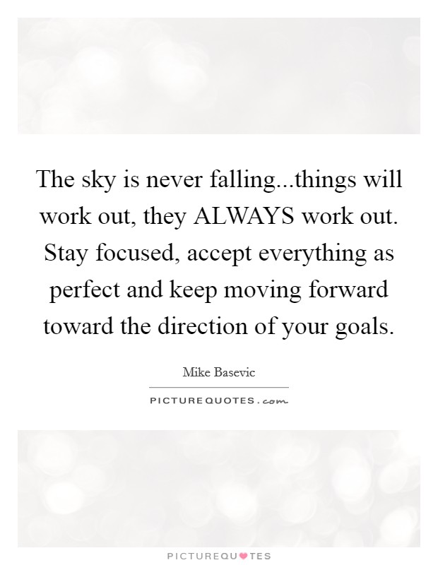 The sky is never falling...things will work out, they ALWAYS work out. Stay focused, accept everything as perfect and keep moving forward toward the direction of your goals Picture Quote #1