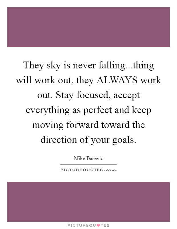They sky is never falling...thing will work out, they ALWAYS work out. Stay focused, accept everything as perfect and keep moving forward toward the direction of your goals Picture Quote #1