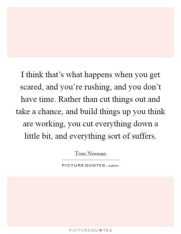 I think that's what happens when you get scared, and you're rushing, and you don't have time. Rather than cut things out and take a chance, and build things up you think are working, you cut everything down a little bit, and everything sort of suffers Picture Quote #1