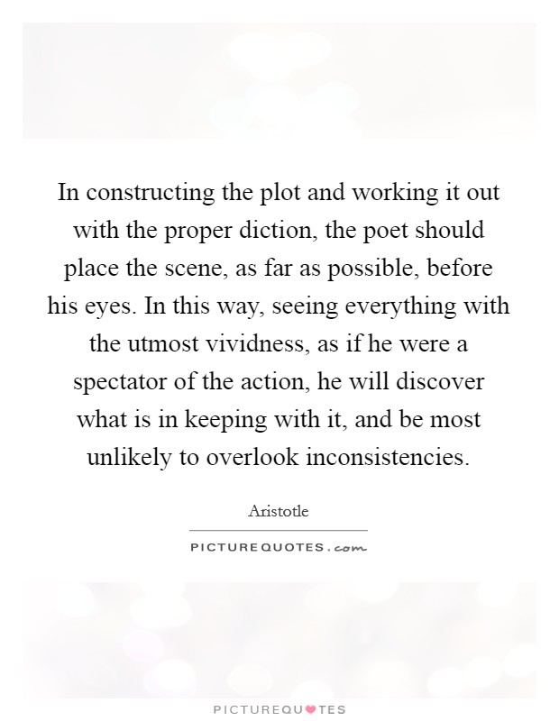 In constructing the plot and working it out with the proper diction, the poet should place the scene, as far as possible, before his eyes. In this way, seeing everything with the utmost vividness, as if he were a spectator of the action, he will discover what is in keeping with it, and be most unlikely to overlook inconsistencies Picture Quote #1