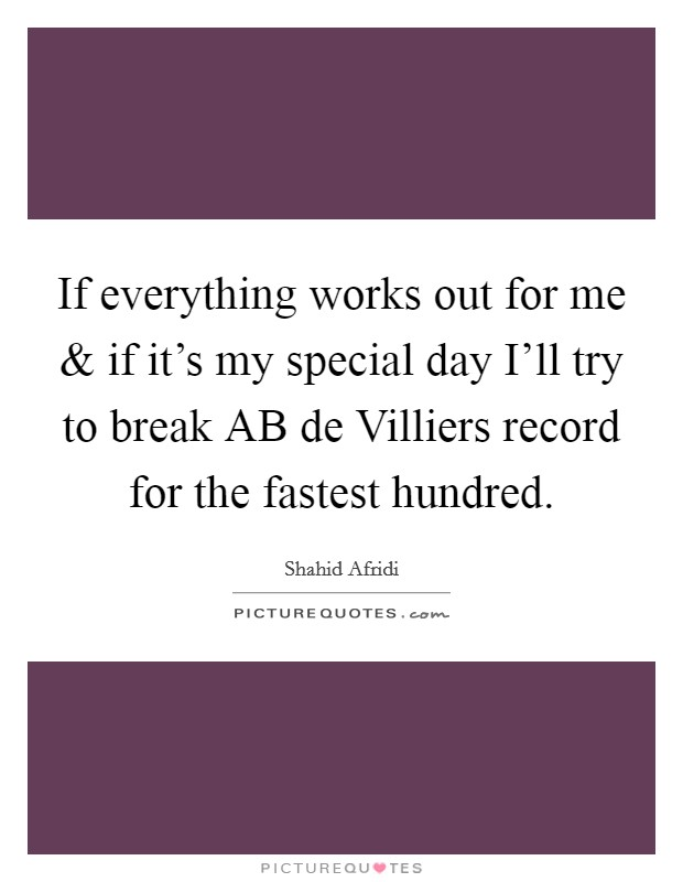 If everything works out for me and if it's my special day I'll try to break AB de Villiers record for the fastest hundred Picture Quote #1