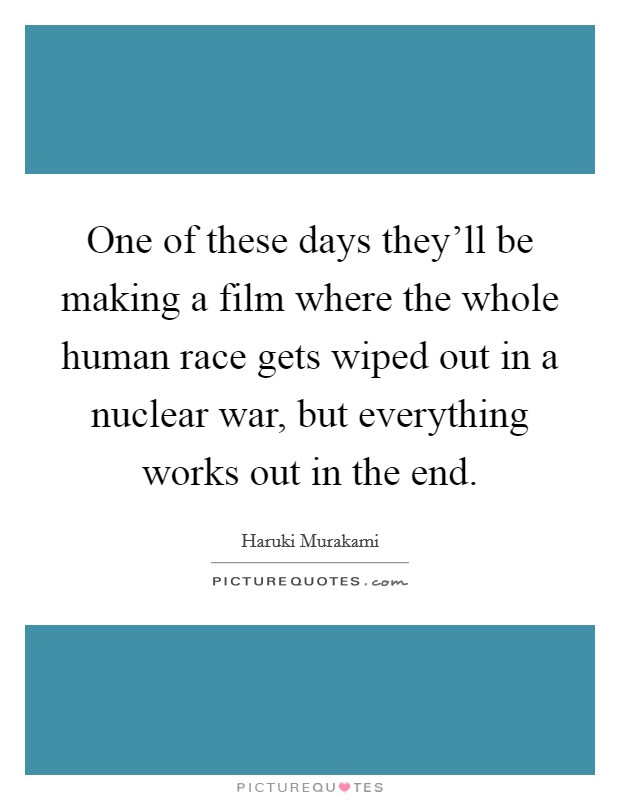 One of these days they'll be making a film where the whole human race gets wiped out in a nuclear war, but everything works out in the end Picture Quote #1