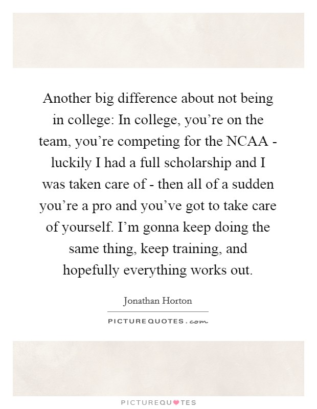 Another big difference about not being in college: In college, you're on the team, you're competing for the NCAA - luckily I had a full scholarship and I was taken care of - then all of a sudden you're a pro and you've got to take care of yourself. I'm gonna keep doing the same thing, keep training, and hopefully everything works out Picture Quote #1