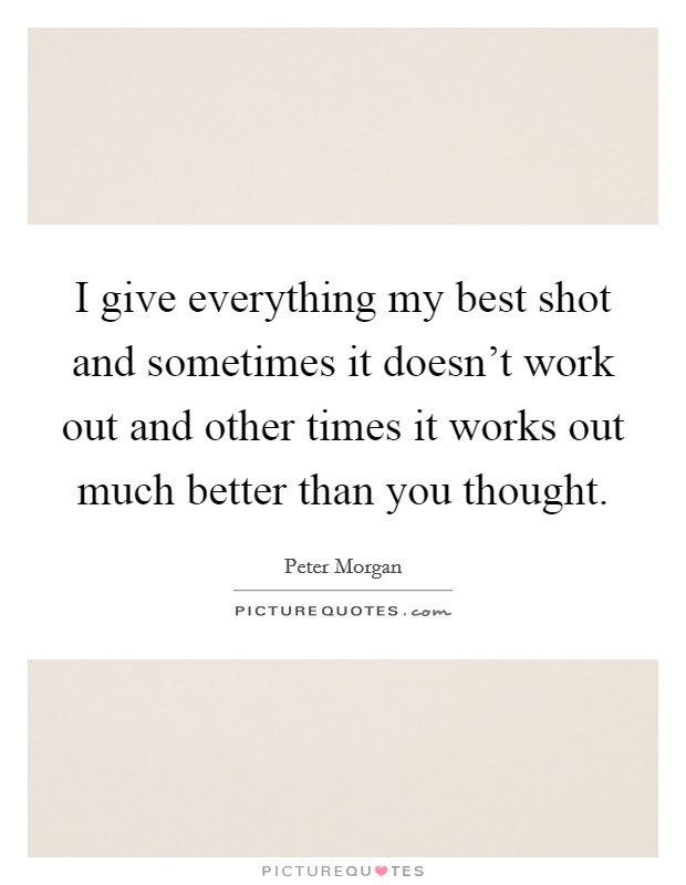 I give everything my best shot and sometimes it doesn't work out and other times it works out much better than you thought Picture Quote #1