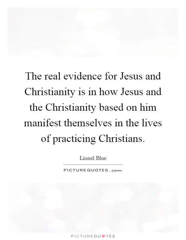 The real evidence for Jesus and Christianity is in how Jesus and the Christianity based on him manifest themselves in the lives of practicing Christians Picture Quote #1