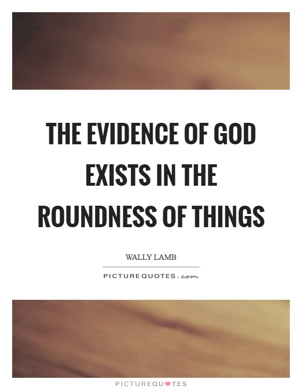 The evidence of God exists in the roundness of things Picture Quote #1