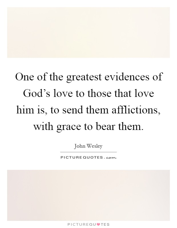 One of the greatest evidences of God's love to those that love him is, to send them afflictions, with grace to bear them Picture Quote #1