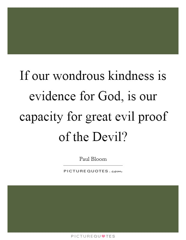 If our wondrous kindness is evidence for God, is our capacity for great evil proof of the Devil? Picture Quote #1