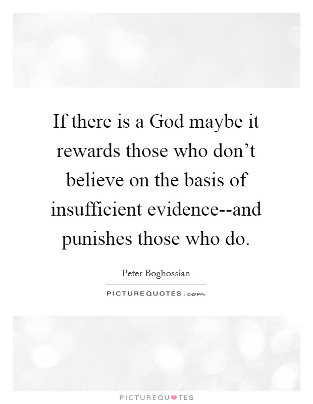 If there is a God maybe it rewards those who don't believe on the basis of insufficient evidence--and punishes those who do Picture Quote #1