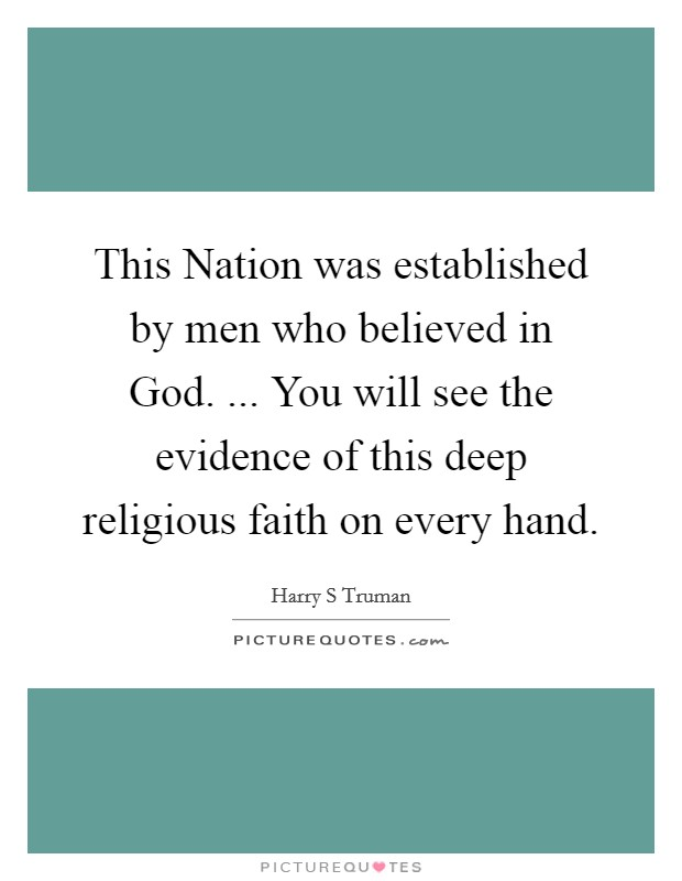 This Nation was established by men who believed in God. ... You will see the evidence of this deep religious faith on every hand Picture Quote #1