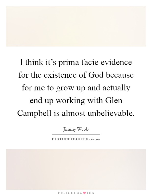 I think it's prima facie evidence for the existence of God because for me to grow up and actually end up working with Glen Campbell is almost unbelievable Picture Quote #1