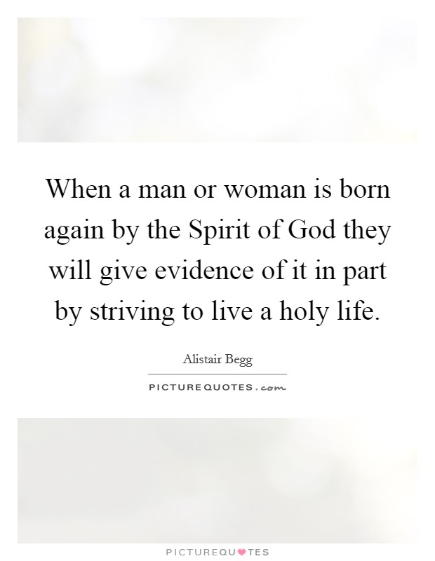 When a man or woman is born again by the Spirit of God they will give evidence of it in part by striving to live a holy life Picture Quote #1
