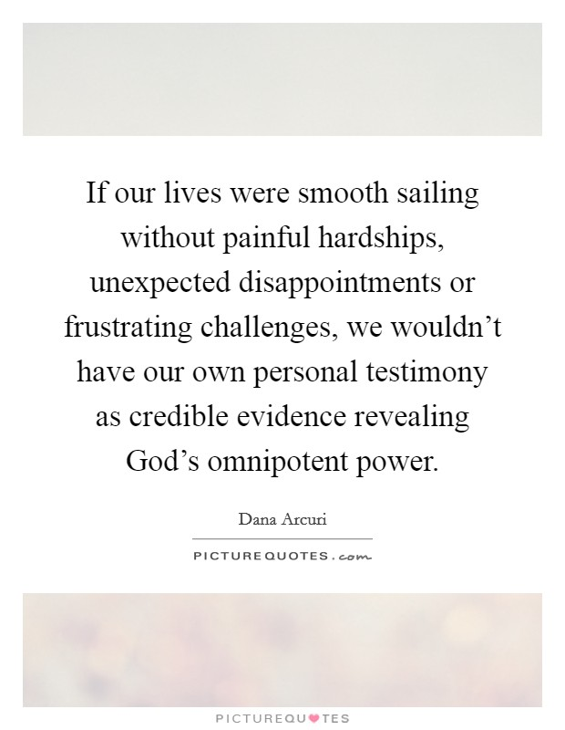 If our lives were smooth sailing without painful hardships, unexpected disappointments or frustrating challenges, we wouldn't have our own personal testimony as credible evidence revealing God's omnipotent power Picture Quote #1