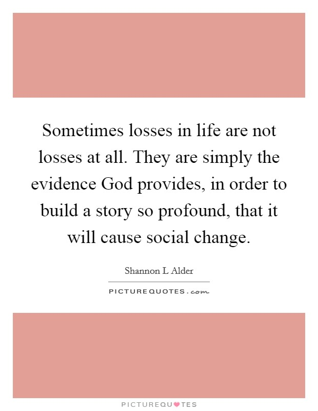 Sometimes losses in life are not losses at all. They are simply the evidence God provides, in order to build a story so profound, that it will cause social change Picture Quote #1