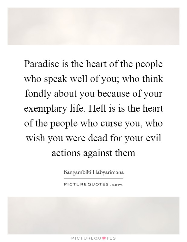 Paradise is the heart of the people who speak well of you; who think fondly about you because of your exemplary life. Hell is is the heart of the people who curse you, who wish you were dead for your evil actions against them Picture Quote #1