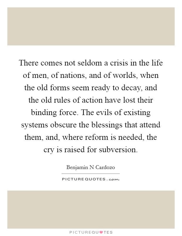 There comes not seldom a crisis in the life of men, of nations, and of worlds, when the old forms seem ready to decay, and the old rules of action have lost their binding force. The evils of existing systems obscure the blessings that attend them, and, where reform is needed, the cry is raised for subversion Picture Quote #1