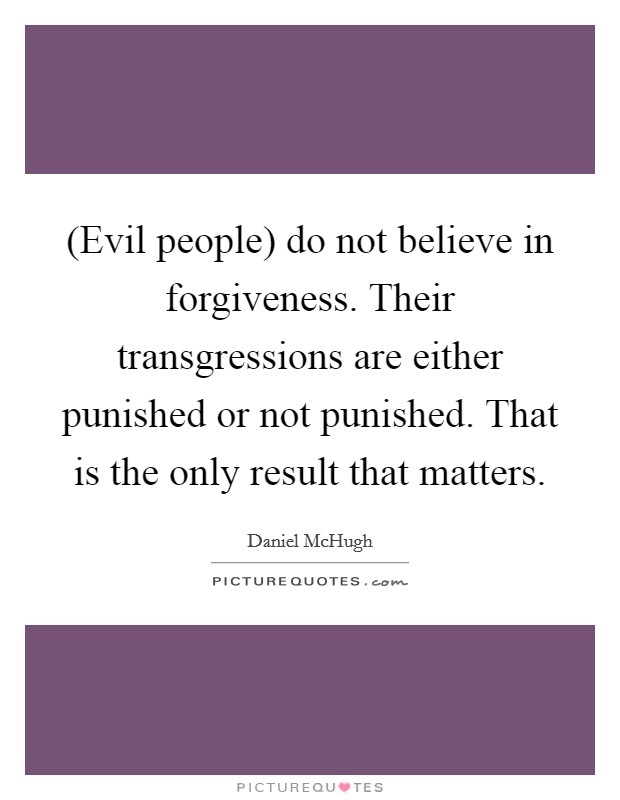 (Evil people) do not believe in forgiveness. Their transgressions are either punished or not punished. That is the only result that matters Picture Quote #1