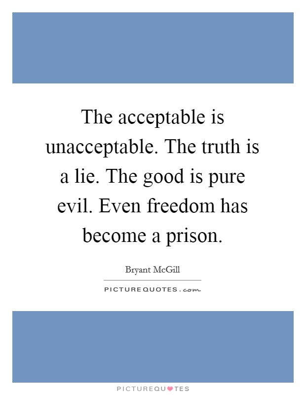 The acceptable is unacceptable. The truth is a lie. The good is pure evil. Even freedom has become a prison Picture Quote #1