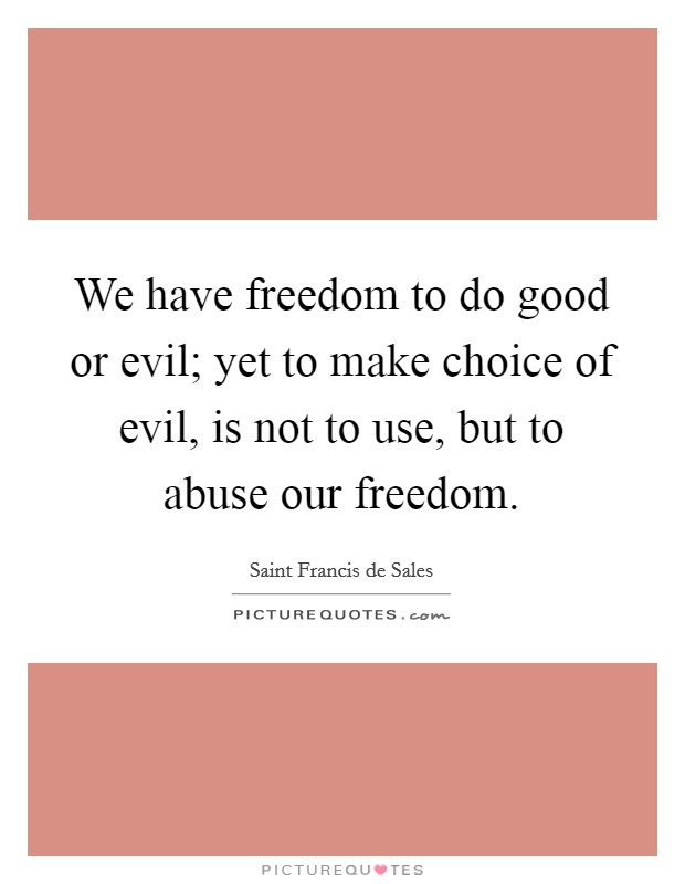 We have freedom to do good or evil; yet to make choice of evil, is not to use, but to abuse our freedom Picture Quote #1