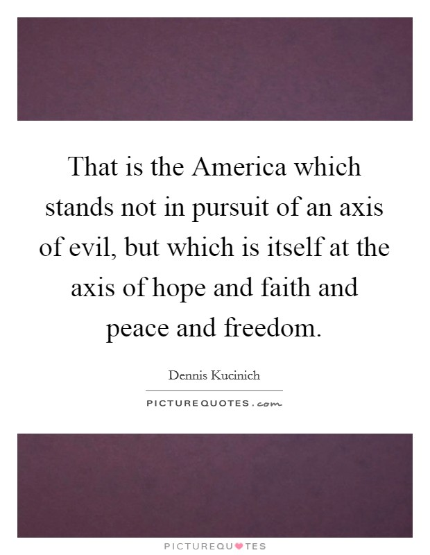 That is the America which stands not in pursuit of an axis of evil, but which is itself at the axis of hope and faith and peace and freedom Picture Quote #1