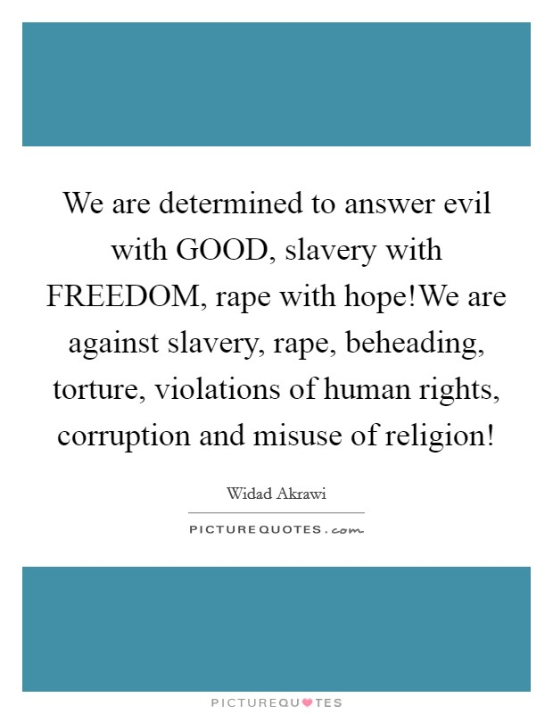 We are determined to answer evil with GOOD, slavery with FREEDOM, rape with hope!We are against slavery, rape, beheading, torture, violations of human rights, corruption and misuse of religion! Picture Quote #1