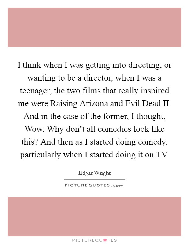 I think when I was getting into directing, or wanting to be a director, when I was a teenager, the two films that really inspired me were Raising Arizona and Evil Dead II. And in the case of the former, I thought, Wow. Why don't all comedies look like this? And then as I started doing comedy, particularly when I started doing it on TV Picture Quote #1
