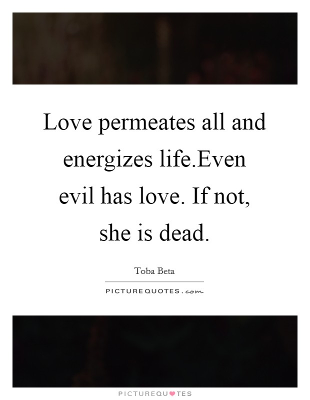 Love permeates all and energizes life.Even evil has love. If not, she is dead Picture Quote #1